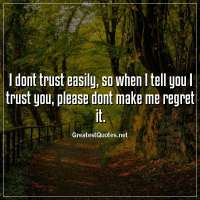 I dont trust easily, so when I tell you I trust you, please dont make me regret it.