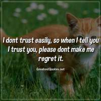 I dont trust easily, so when I tell you I trust you, please dont make me regret it
