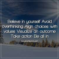 Believe in yourself Avoid overthinking Align choices with values Visualize an outcome Take action Be all in