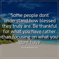 Some people dont understand how blessed they truly are. Be thankful for what you have rather than focusing on what you dont have