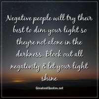 Negative people will try their best to dim your light so theyre not alone in the darkness. Block out all negativity & let your light shine.