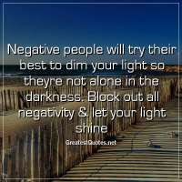 Negative people will try their best to dim your light so theyre not alone in the darkness. Block out all negativity & let your light shine