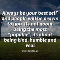 Always be your best self and people will be drawn to you. Its not about being the most popular, its about being kind, humble and real