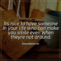 Its nice to have someone in your life who can make you smile even when theyre not around.