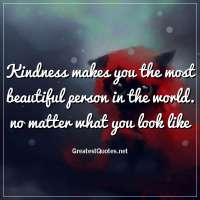 Kindness makes you the most beautiful person in the world. no matter what you look like