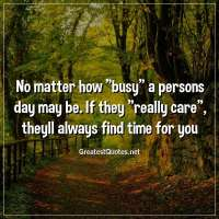 No matter how busy a persons day may be. If they really care, theyll always find time for you.