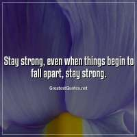 Stay strong, even when things begin to fall apart, stay strong.