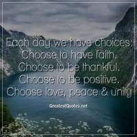 Each day we have choices: Choose to have faith. Choose to be thankful. Choose to be positive. Choose love, peace & unity