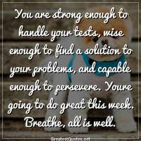You are strong enough to handle your tests, wise enough to find a solution to your problems, and capable enough to persevere. Youre going to do great this week. Breathe, all is well