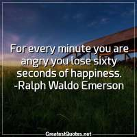 For every minute you are angry you lose sixty seconds of happiness. -Ralph Waldo Emerson
