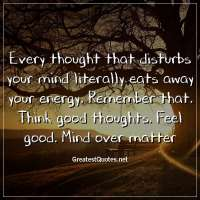 Every thought that disturbs your mind literally eats away your energy. Remember that. Think good thoughts. Feel good. Mind over matter.