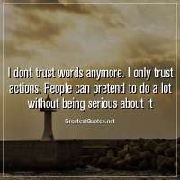 I dont trust words anymore. I only trust actions. People can pretend to do a lot without being serious about it