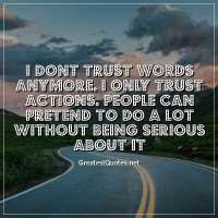 I dont trust words anymore. I only trust actions. People can pretend to do a lot without being serious about it..