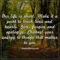 Our life is short. Make it a point to touch lives and hearts. Give, forgive and apologize. Channel your energy to things that matter to you