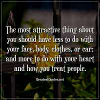 The most attractive thing about you should have less to do with your face, body, clothes, or car; and more to do with your heart and how you treat people.