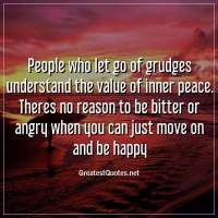 People who let go of grudges understand the value of inner peace. Theres no reason to be bitter or angry when you can just move on and be happy