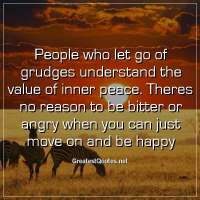 People who let go of grudges understand the value of inner peace. Theres no reason to be bitter or angry when you can just move on and be happy.