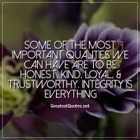 Some of the most important qualities we can have are to be honest, kind, loyal, & trustworthy. Integrity is everything.