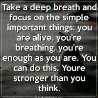 Take a deep breath and focus on the simple important things: you are alive, you're breathing, you're enough as you are. You can do this. Youre stronger than you think