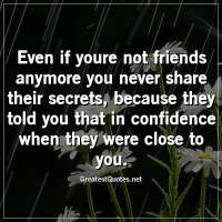 Even if youre not friends anymore you never share their secrets, because they told you that in confidence when they were close to you.