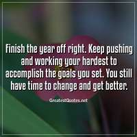 Finish the year off right. Keep pushing and working your hardest to accomplish the goals you set. You still have time to change and get better.