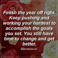 Finish the year off right. Keep pushing and working your hardest to accomplish the goals you set. You still have time to change and get better