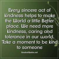 Every sincere act of kindness helps to make the World a little Better place. We need more kindness, caring and tolerance in our world. Take a moment to be kind to someone