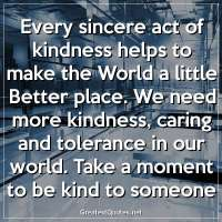 Every sincere act of kindness helps to make the World a little Better place. We need more kindness, caring and tolerance in our world. Take a moment to be kind to someone.