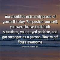You should be extremely proud of yourself today. You pushed yourself, you were brave in difficult situations, you stayed positive, and got stronger as a person. Way to go! Youre awesome