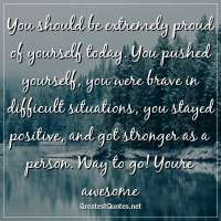 You should be extremely proud of yourself today. You pushed yourself, you were brave in difficult situations, you stayed positive, and got stronger as a person. Way to go! Youre awesome.