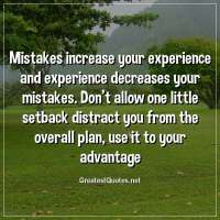 Mistakes increase your experience and experience decreases your mistakes. Don't allow one little setback distract you from the overall plan, use it to your advantage.