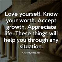 Love yourself. Know your worth. Accept growth. Appreciate life. These things will help you through any situation.