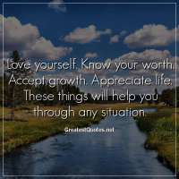 Love yourself. Know your worth. Accept growth. Appreciate life. These things will help you through any situation