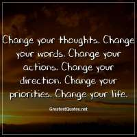 Change your thoughts. Change your words. Change your actions. Change your direction. Change your priorities. Change your life.