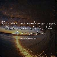 Dont stress over people in your past. Theres a reason why they didnt make it to your future.