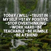 TODAY I WILL: -Trust in myself -Stay positive -Stop overthinking -Work hard -Be teachable -Be humble -Be a friend