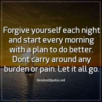 Forgive yourself each night and start every morning with a plan to do better. Dont carry around any burden or pain. Let it all go.