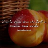 Dont be among those who dwell on someones single mistake