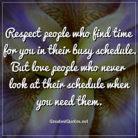 Respect people who find time for you in their busy schedule. But love people who never look at their schedule when you need them