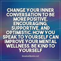 Change your inner conversation to be more positive, encouraging, supportive, and optimistic. How you speak to yourself can improve your mental wellness. Be kind to yourself.