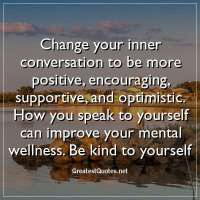 Change your inner conversation to be more positive, encouraging, supportive, and optimistic. How you speak to yourself can improve your mental wellness. Be kind to yourself