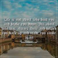 Life is not about who hurt you and broke you down. Its about who was always there and helped you back up and made you smile again.