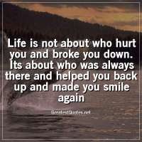 Life is not about who hurt you and broke you down. Its about who was always there and helped you back up and made you smile again