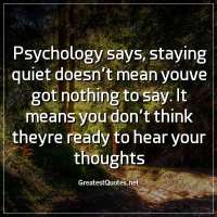 Psychology says, staying quiet doesn't mean youve got nothing to say. It means you don't think theyre ready to hear your thoughts