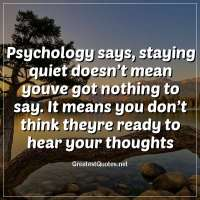 Psychology says, staying quiet doesn't mean youve got nothing to say. It means you don't think theyre ready to hear your thoughts.