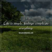 Life is simple, feelings complicate everything.