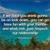 if we date you arent gonna be on lock down.. you can go have fun with your friends and what not.. just respect our relationship.