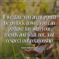 If we date you arent gonna be on lock down.. you can go have fun with your friends and what not.. just respect our relationship