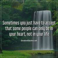 Sometimes you just have to accept that some people can only be in your heart, not in your life.