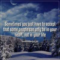 Sometimes you just have to accept that some people can only be in your heart, not in your life